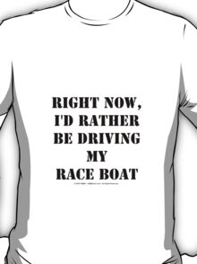 Right Now, I'd Rather Be Driving My Race Boat - Black Text T-Shirt
