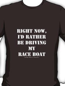 Right Now, I'd Rather Be Driving My Race Boat - White Text T-Shirt