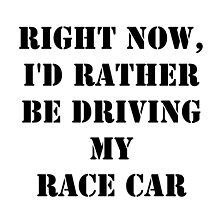 Right Now, I'd Rather Be Driving My Race Car - Black Text by cmmei