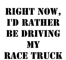 Right Now, I'd Rather Be Driving My Race Truck - Black Text by cmmei