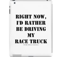Right Now, I'd Rather Be Driving My Race Truck - Black Text iPad Case/Skin