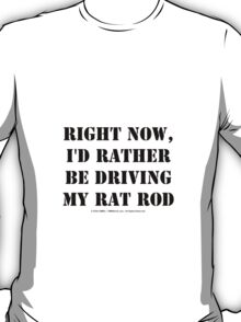 Right Now, I'd Rather Be Driving My Rat Rod - Black Text T-Shirt