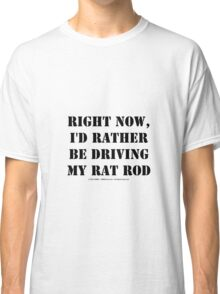 Right Now, I'd Rather Be Driving My Rat Rod - Black Text Classic T-Shirt