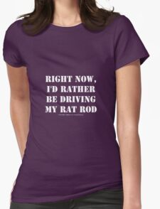 Right Now, I'd Rather Be Driving My Rat Rod - White Text Womens Fitted T-Shirt