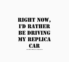 Right Now, I'd Rather Be Driving My Replica Car - Black Text Unisex T-Shirt