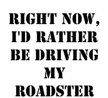 Right Now, I'd Rather Be Driving My Roadster - Black Text by cmmei