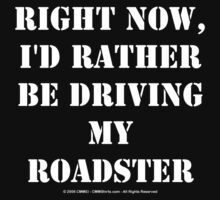 Right Now, I'd Rather Be Driving My Roadster - White Text by cmmei