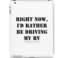Right Now, I'd Rather Be Driving My RV - Black Text iPad Case/Skin