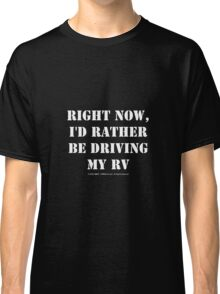 Right Now, I'd Rather Be Driving My RV - White Text Classic T-Shirt
