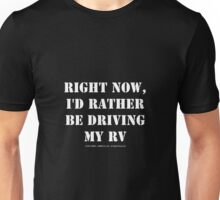 Right Now, I'd Rather Be Driving My RV - White Text Unisex T-Shirt