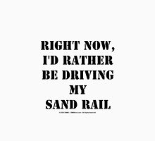 Right Now, I'd Rather Be Driving My Sand Rail - Black Text Unisex T-Shirt