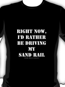 Right Now, I'd Rather Be Driving My Sand Rail - White Text T-Shirt