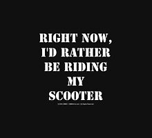 Right Now, I'd Rather Be Riding My Scooter - White Text Unisex T-Shirt