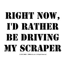 Right Now, I'd Rather Be Driving My Scraper - Black Text by cmmei