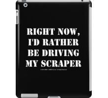Right Now, I'd Rather Be Driving My Scraper - White Text iPad Case/Skin