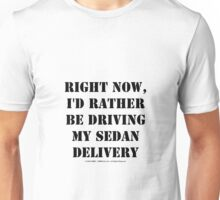 Right Now, I'd Rather Be Driving My Sedan Delivery - Black Text Unisex T-Shirt
