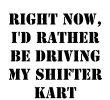Right Now, I'd Rather Be Driving My Shifter Kart - Black Text by cmmei