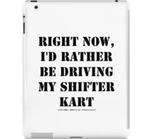 Right Now, I'd Rather Be Driving My Shifter Kart - Black Text iPad Case/Skin