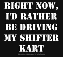 Right Now, I'd Rather Be Driving My Shifter Kart - White Text by cmmei