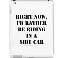 Right Now, I'd Rather Be Riding In A Side Car - Black Text iPad Case/Skin