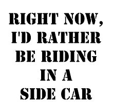 Right Now, I'd Rather Be Riding In A Side Car - Black Text by cmmei