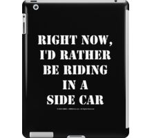 Right Now, I'd Rather Be Riding In A Side Car - White Text iPad Case/Skin