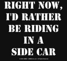 Right Now, I'd Rather Be Riding In A Side Car - White Text by cmmei