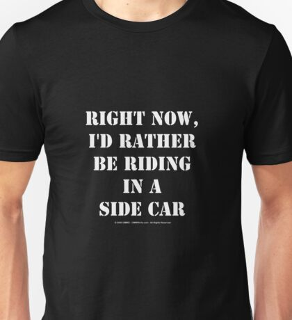 Right Now, I'd Rather Be Riding In A Side Car - White Text Unisex T-Shirt
