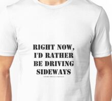 Right Now, I'd Rather Be Driving Sideways - Black Text Unisex T-Shirt