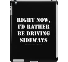 Right Now, I'd Rather Be Driving Sideways - White Text iPad Case/Skin