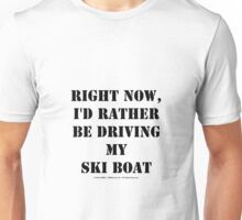 Right Now, I'd Rather Be Driving My Ski Boat - Black Text Unisex T-Shirt