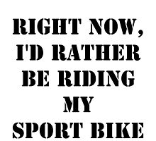 Right Now, I'd Rather Be Riding My Sport Bike - Black Text by cmmei