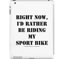Right Now, I'd Rather Be Riding My Sport Bike - Black Text iPad Case/Skin