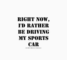 Right Now, I'd Rather Be Driving My Sports Car - Black Text Unisex T-Shirt
