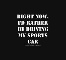 Right Now, I'd Rather Be Driving My Sports Car - White Text T-Shirt
