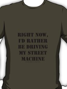 Right Now, I'd Rather Be Driving My Street Machine - Black Text T-Shirt