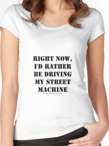 Right Now, I'd Rather Be Driving My Street Machine - Black Text Women's Fitted Scoop T-Shirt
