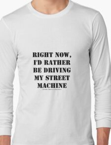 Right Now, I'd Rather Be Driving My Street Machine - Black Text Long Sleeve T-Shirt