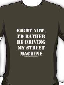 Right Now, I'd Rather Be Driving My Street Machine - White Text T-Shirt