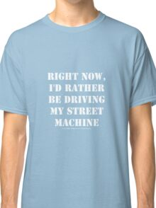 Right Now, I'd Rather Be Driving My Street Machine - White Text Classic T-Shirt