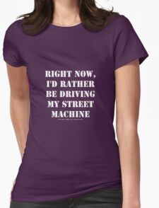Right Now, I'd Rather Be Driving My Street Machine - White Text Womens Fitted T-Shirt