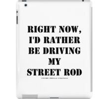 Right Now, I'd Rather Be Driving My Street Rod - Black Text iPad Case/Skin