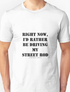 Right Now, I'd Rather Be Driving My Street Rod - Black Text T-Shirt