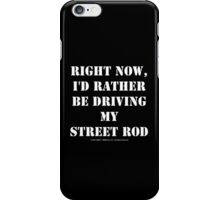 Right Now, I'd Rather Be Driving My Street Rod - White Text iPhone Case/Skin