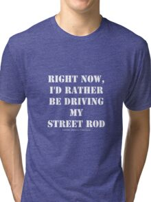 Right Now, I'd Rather Be Driving My Street Rod - White Text Tri-blend T-Shirt