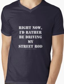 Right Now, I'd Rather Be Driving My Street Rod - White Text Mens V-Neck T-Shirt