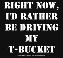 Right Now, I'd Rather Be Driving My T-Bucket - White Text by cmmei