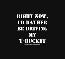 Right Now, I'd Rather Be Driving My T-Bucket - White Text Unisex T-Shirt