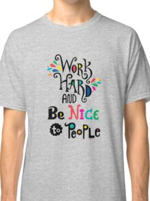 Work Hard & Be Nice To People  Classic T-Shirt