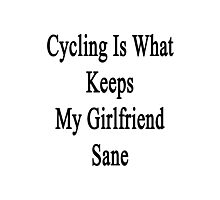 Cycling Is What Keeps My Girlfriend Sane  Photographic Print